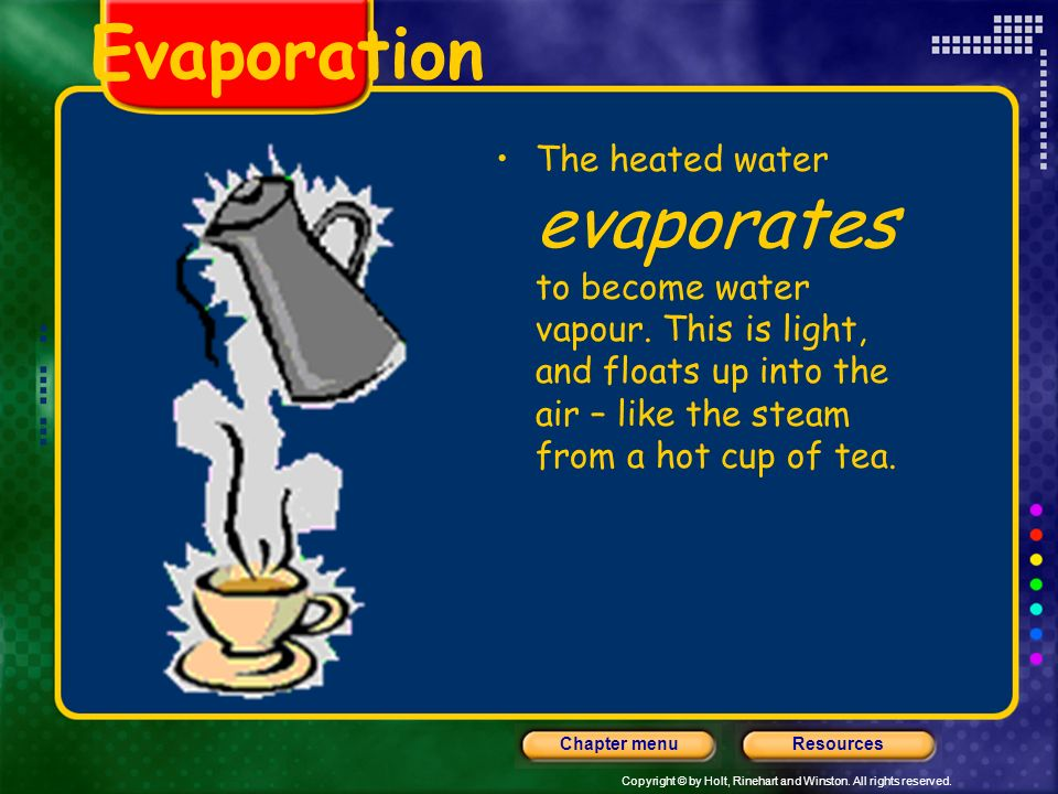 Copyright © by Holt, Rinehart and Winston. All rights reserved. ResourcesChapter menu Evaporation Water in the sea, lakes, rivers, streams, ponds and