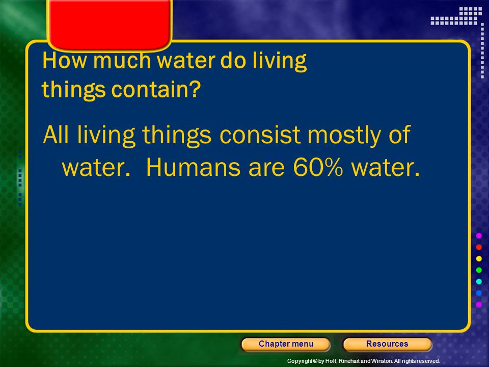 Copyright © by Holt, Rinehart and Winston. All rights reserved. ResourcesChapter menu How much water is on the earth? There are about 326 million cubi