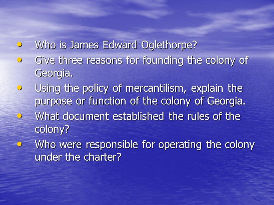 Who is James Edward Oglethorpe? Who is James Edward Oglethorpe? Give three reasons for founding the colony of Georgia. Give three reasons for founding