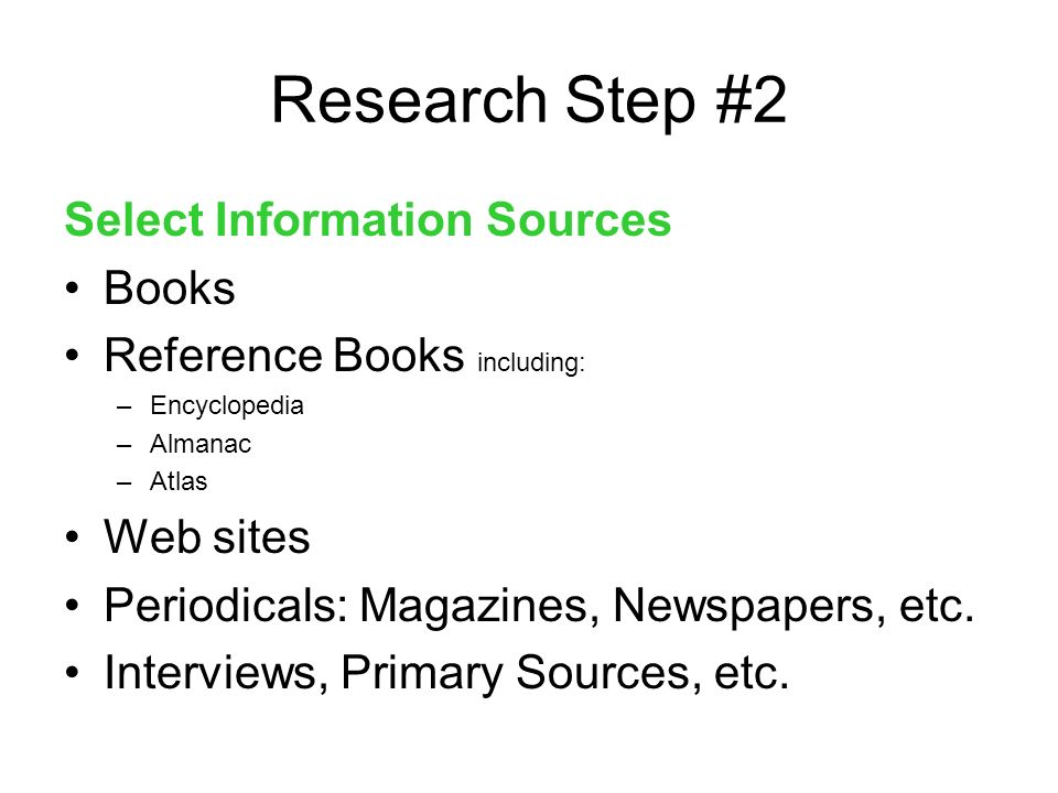 Research Step #2 Select Information Sources Books Reference Books including: –Encyclopedia –Almanac –Atlas Web sites Periodicals: Magazines, Newspapers, etc.