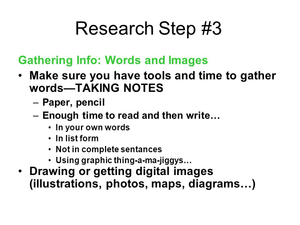 Research Step #3 Gathering Info: Words and Images Make sure you have tools and time to gather wordsTAKING NOTES –Paper, pencil –Enough time to read and then write… In your own words In list form Not in complete sentances Using graphic thing-a-ma-jiggys… Drawing or getting digital images (illustrations, photos, maps, diagrams…)