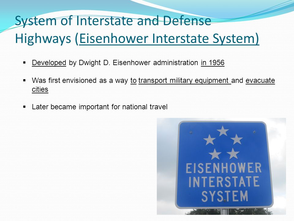 System of Interstate and Defense Highways (Eisenhower Interstate System) Developed by Dwight D. Eisenhower administration in 1956 Was first envisioned