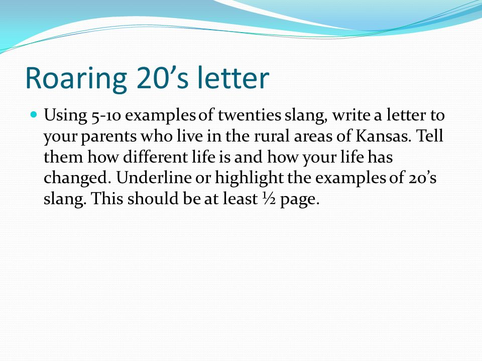 Roaring 20s letter Using 5-10 examples of twenties slang, write a letter to your parents who live in the rural areas of Kansas. Tell them how differen