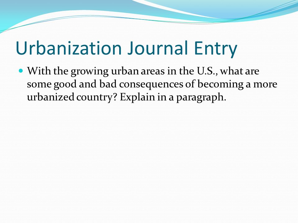 Urbanization Journal Entry With the growing urban areas in the U.S., what are some good and bad consequences of becoming a more urbanized country? Exp