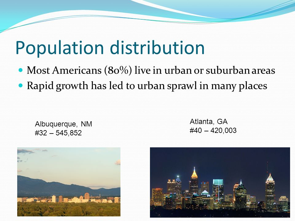 Population distribution Most Americans (80%) live in urban or suburban areas Rapid growth has led to urban sprawl in many places Albuquerque, NM #32 –
