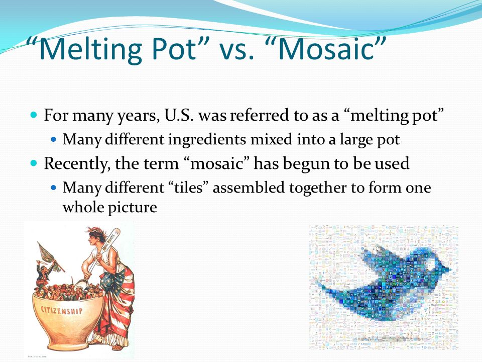 Melting Pot vs. Mosaic For many years, U.S. was referred to as a melting pot Many different ingredients mixed into a large pot Recently, the term mosa