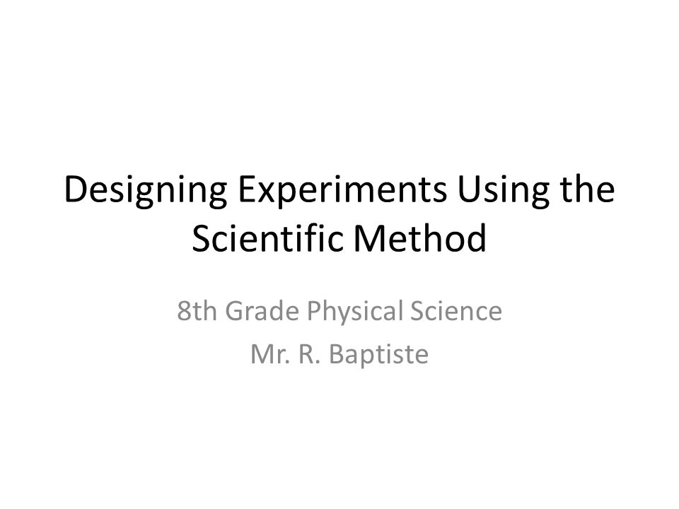 Designing Experiments Using the Scientific Method 8th Grade Physical Science Mr. R. Baptiste