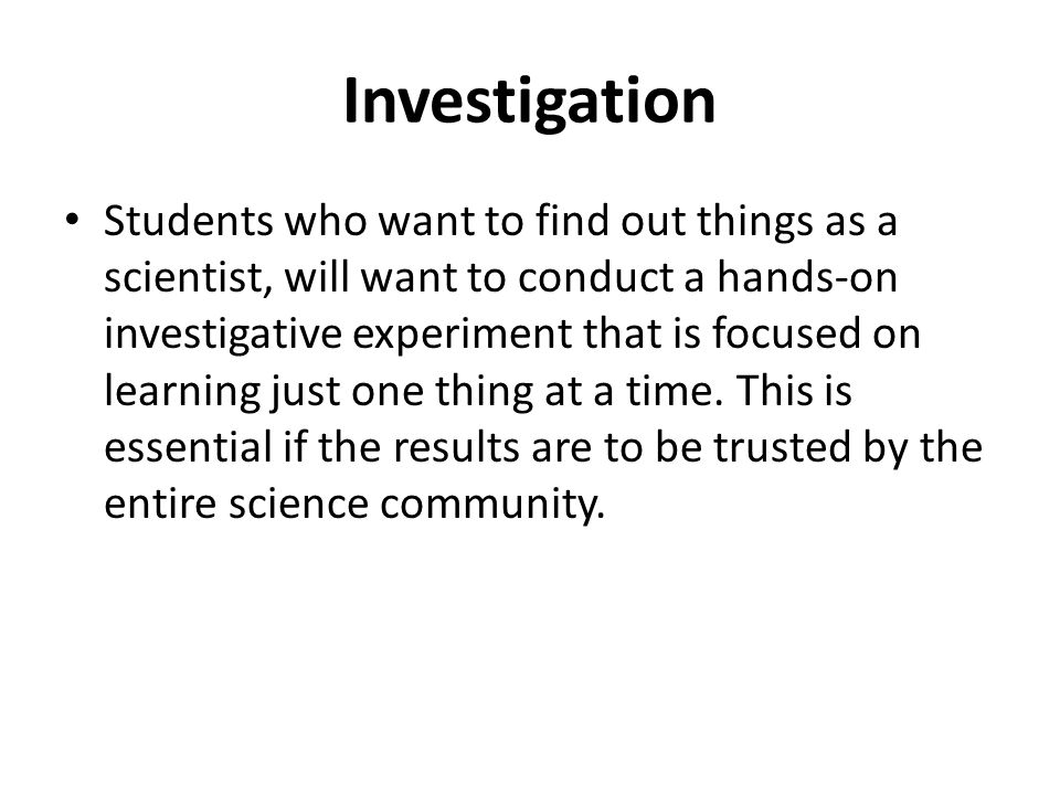 Investigation Students who want to find out things as a scientist, will want to conduct a hands-on investigative experiment that is focused on learnin