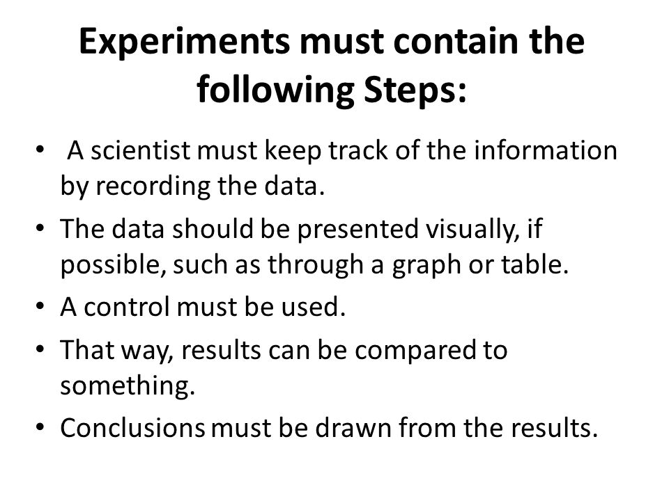 Experiments must contain the following Steps: A scientist must keep track of the information by recording the data. The data should be presented visua