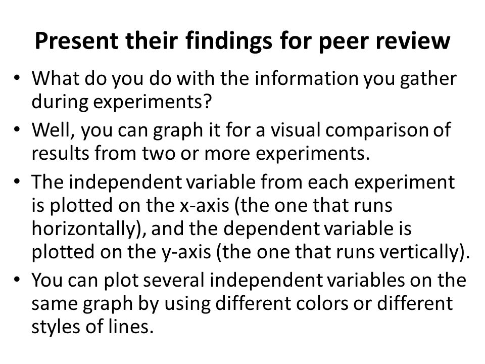 Present their findings for peer review What do you do with the information you gather during experiments? Well, you can graph it for a visual comparis