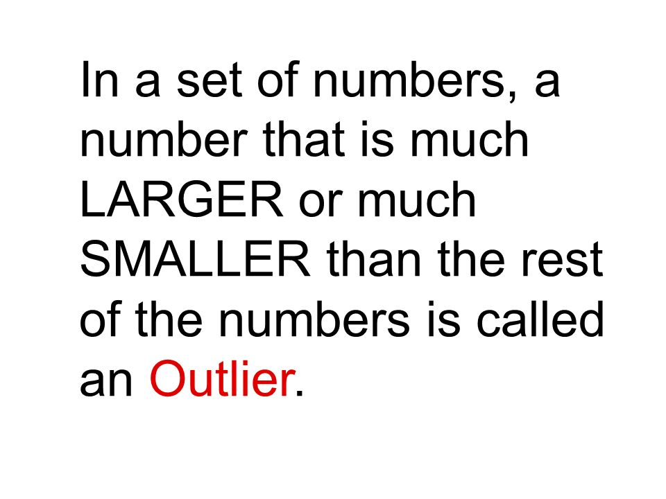 In a set of numbers, a number that is much LARGER or much SMALLER than the rest of the numbers is called an Outlier.