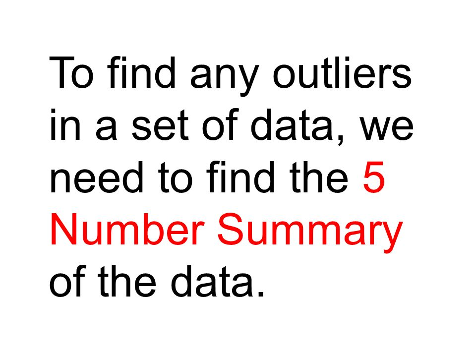 To find any outliers in a set of data, we need to find the 5 Number Summary of the data.