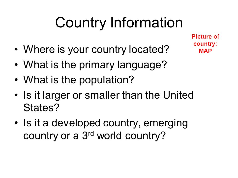 Country Information Where is your country located? What is the primary language? What is the population? Is it larger or smaller than the United State
