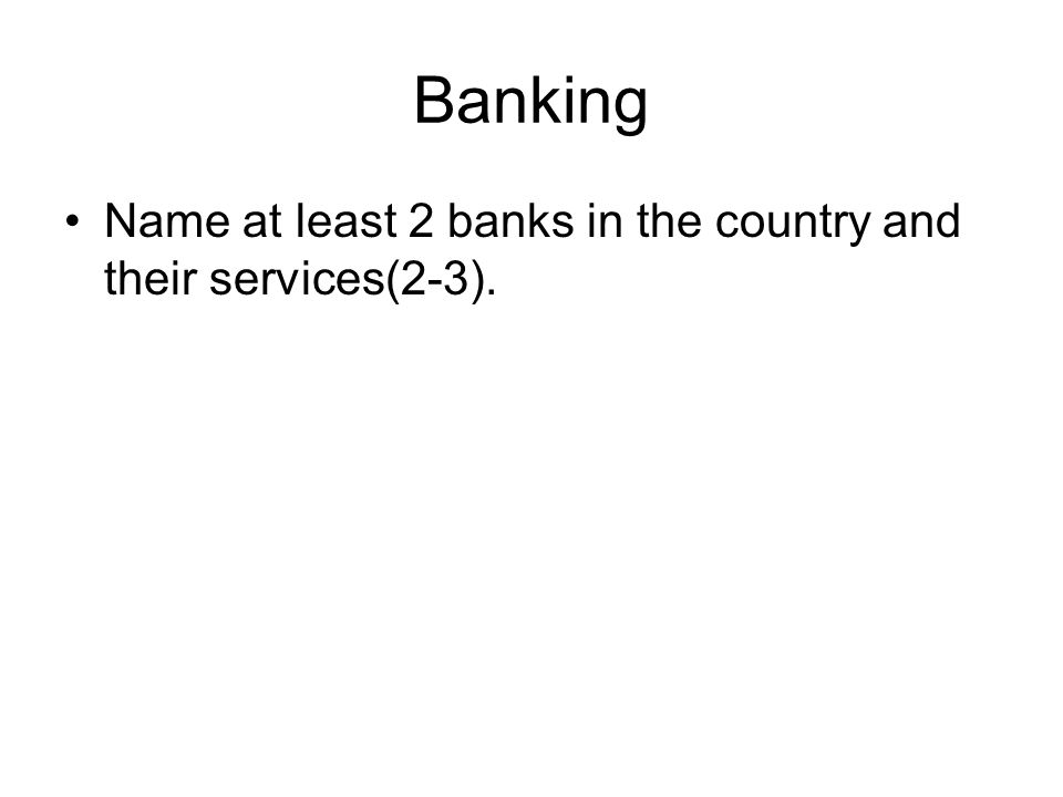 Banking Name at least 2 banks in the country and their services(2-3).