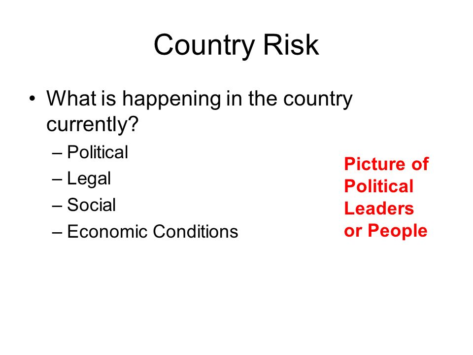 Country Risk What is happening in the country currently? –Political –Legal –Social –Economic Conditions Picture of Political Leaders or People
