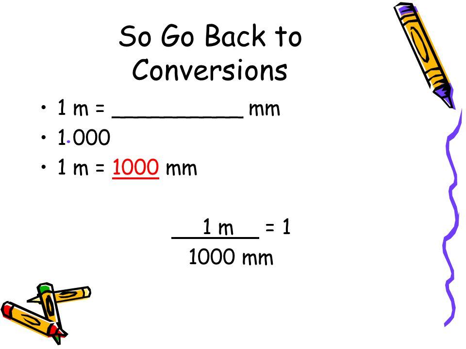 Other Conversions 100 cm = 1 m 1000 g = 1 kg 10 dL = 1 L 100 cm = 1 1 m 1 m = 1 100 cm OR