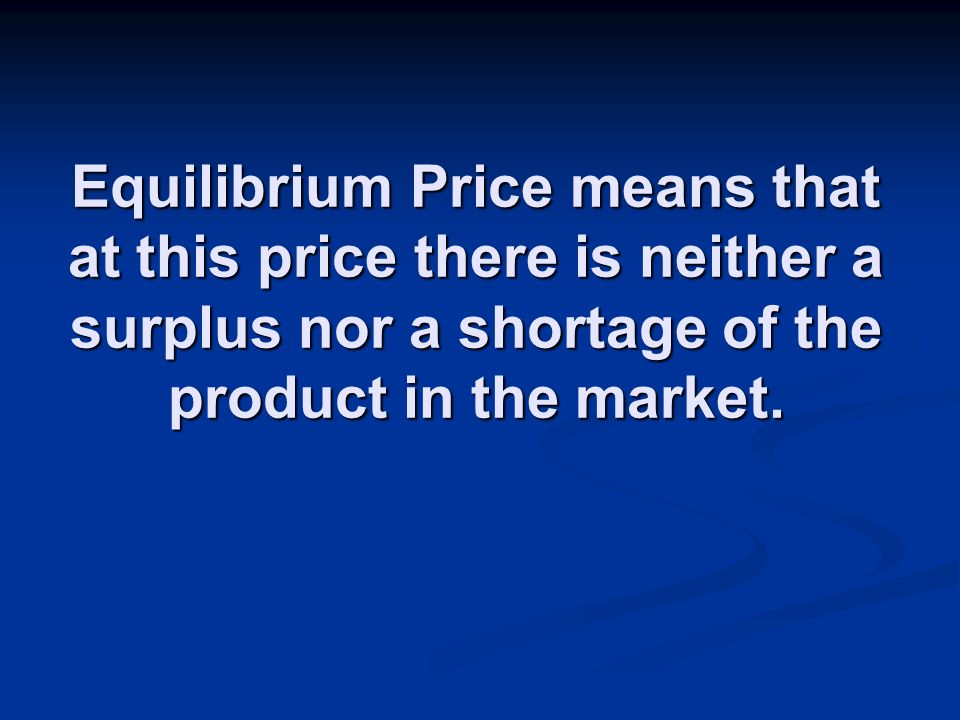 Equilibrium Price means that at this price there is neither a surplus nor a shortage of the product in the market.