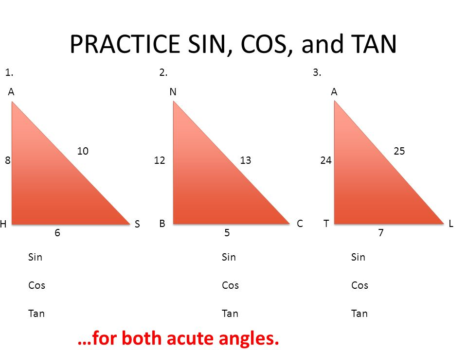PRACTICE SIN, COS, and TAN A H N C S B Sin Cos Tan Sin Cos Tan 1.2.3. LT A 6 8 10 1213 5 24 25 7 Sin Cos Tan …for both acute angles.