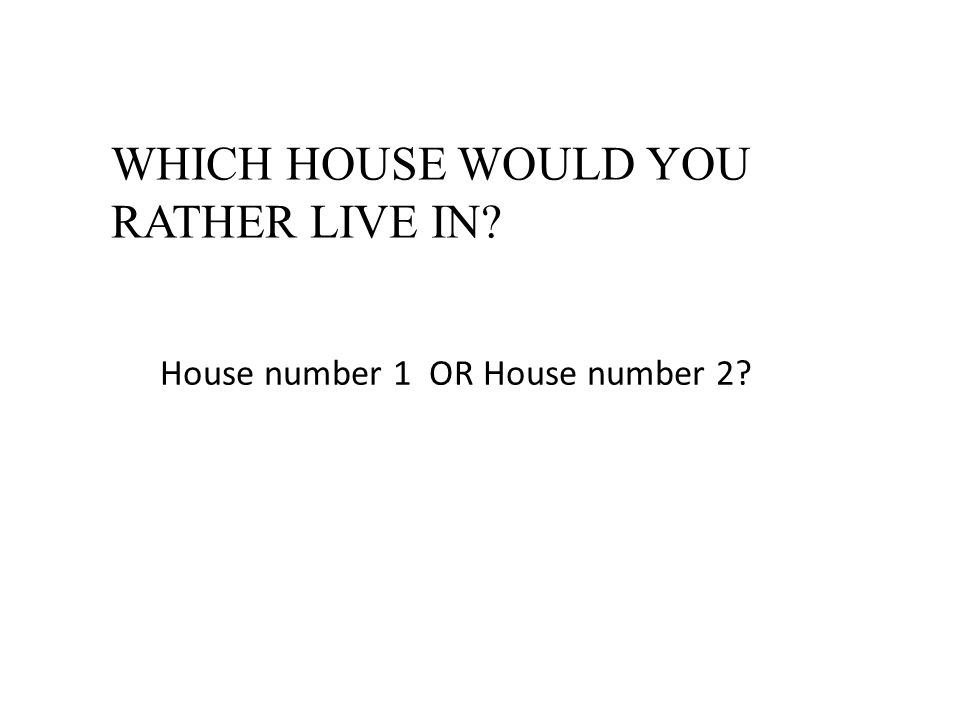 WHICH HOUSE WOULD YOU RATHER LIVE IN? House number 1 OR House number 2?