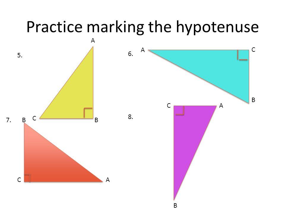 Practice marking the hypotenuse A B C A B CA A B B C C 5. 6. 7. 8.