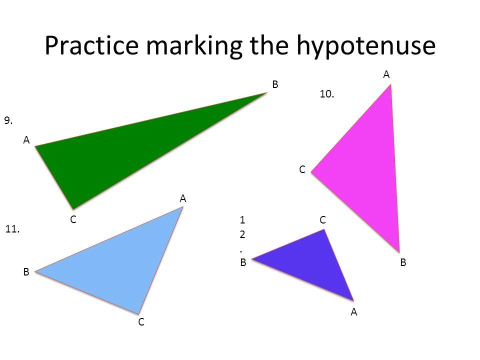 Practice marking the hypotenuse A B C 9. 10. C B A A B 11. C A B C12.12.