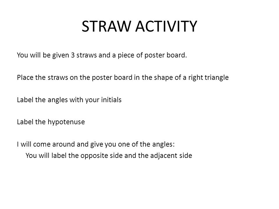 STRAW ACTIVITY You will be given 3 straws and a piece of poster board. Place the straws on the poster board in the shape of a right triangle Label the