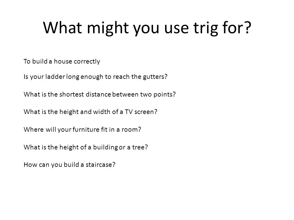 What might you use trig for? Is your ladder long enough to reach the gutters? What is the shortest distance between two points? What is the height and