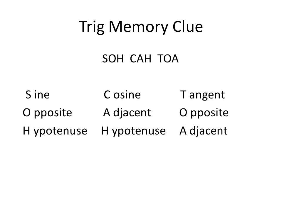 Trig Memory Clue SOH CAH TOA S ine C osine T angent O pposite A djacent O pposite H ypotenuse H ypotenuse A djacent