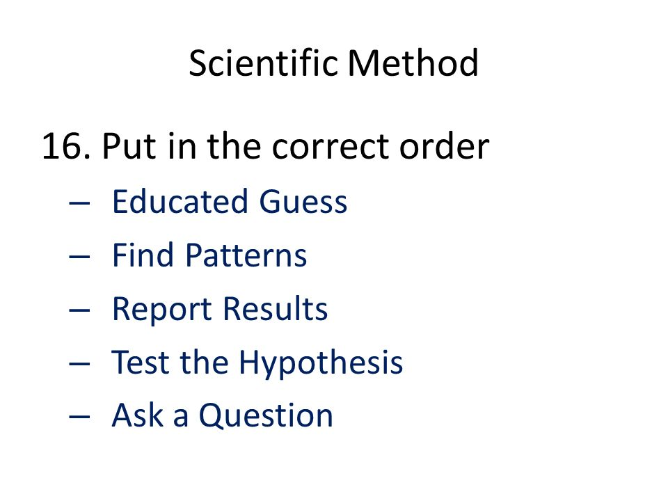 Scientific Method 16. Put in the correct order – Educated Guess – Find Patterns – Report Results – Test the Hypothesis – Ask a Question