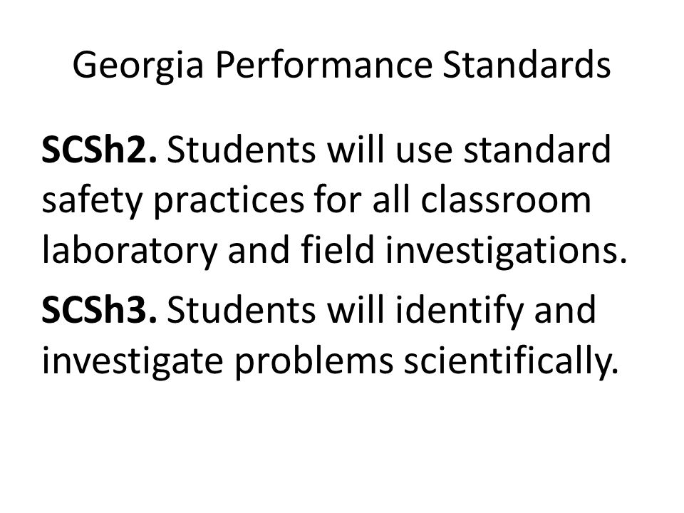 Georgia Performance Standards SCSh2. Students will use standard safety practices for all classroom laboratory and field investigations. SCSh3. Student