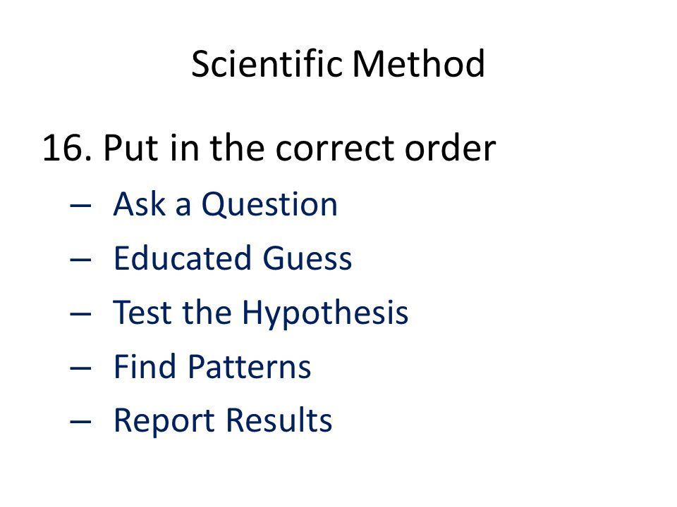 Scientific Method 16. Put in the correct order – Ask a Question – Educated Guess – Test the Hypothesis – Find Patterns – Report Results