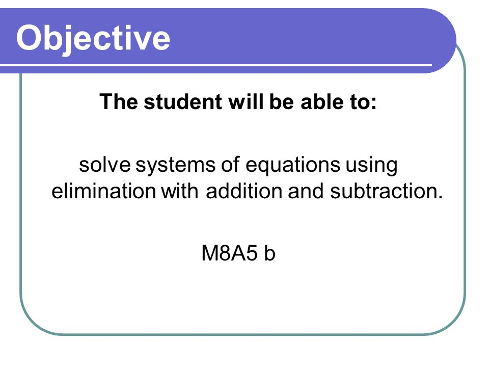 Objective The student will be able to: solve systems of equations using elimination with addition and subtraction. M8A5 b