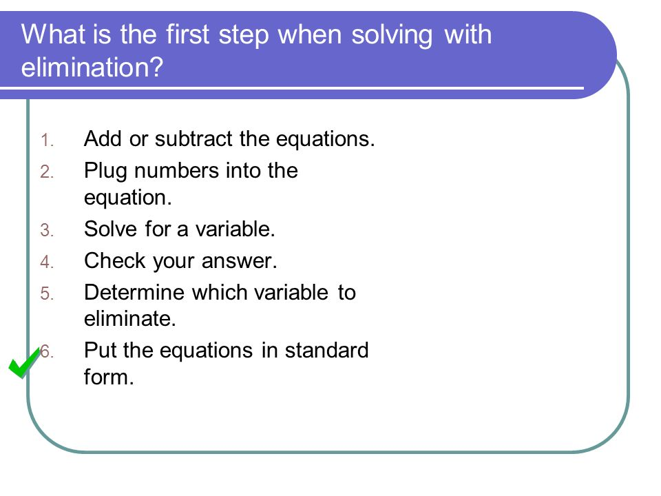 What is the first step when solving with elimination? 1. Add or subtract the equations. 2. Plug numbers into the equation. 3. Solve for a variable. 4.