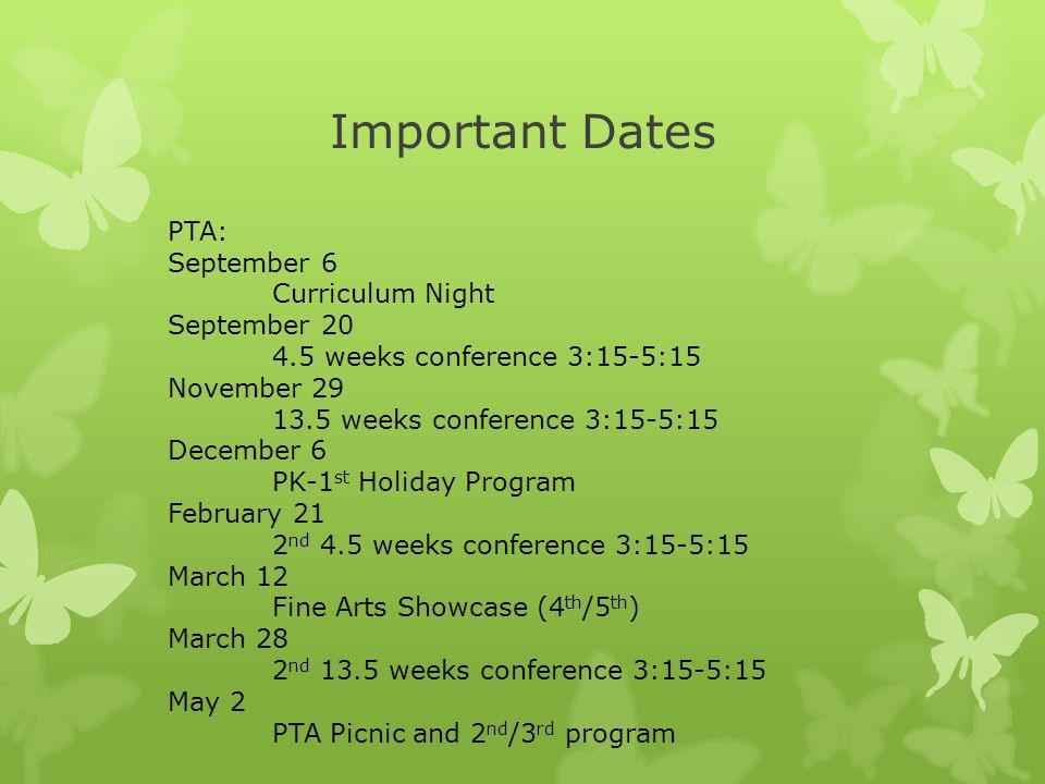 Important Dates PTA: September 6 Curriculum Night September 20 4.5 weeks conference 3:15-5:15 November 29 13.5 weeks conference 3:15-5:15 December 6 PK-1 st Holiday Program February 21 2 nd 4.5 weeks conference 3:15-5:15 March 12 Fine Arts Showcase (4 th /5 th ) March 28 2 nd 13.5 weeks conference 3:15-5:15 May 2 PTA Picnic and 2 nd /3 rd program