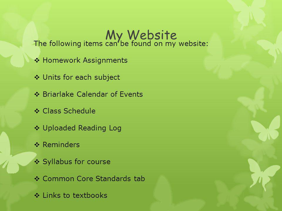 My Website The following items can be found on my website: Homework Assignments Units for each subject Briarlake Calendar of Events Class Schedule Uploaded Reading Log Reminders Syllabus for course Common Core Standards tab Links to textbooks