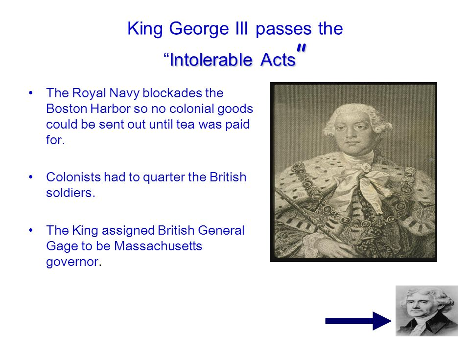 Intolerable Acts King George III passes theIntolerable Acts The Royal Navy blockades the Boston Harbor so no colonial goods could be sent out until te