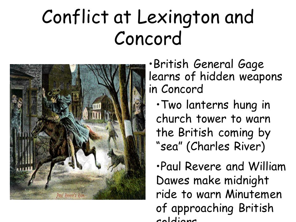 Conflict at Lexington and Concord British General Gage learns of hidden weapons in Concord Two lanterns hung in church tower to warn the British coming by sea (Charles River) Paul Revere and William Dawes make midnight ride to warn Minutemen of approaching British soldiers
