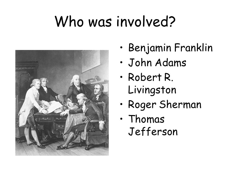 Who was involved Benjamin Franklin John Adams Robert R. Livingston Roger Sherman Thomas Jefferson