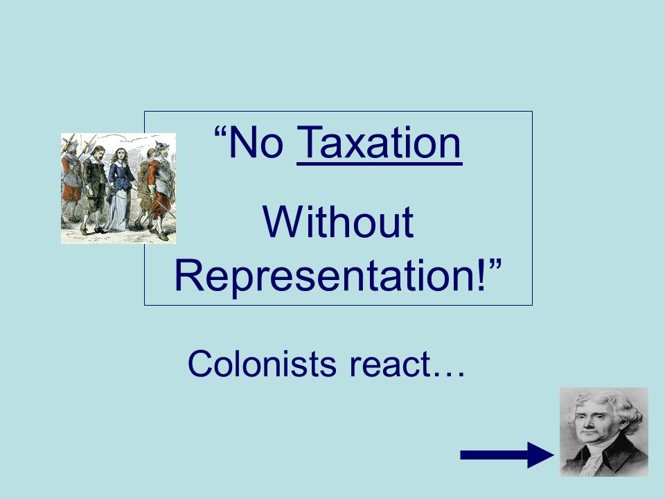 Colonists react… No Taxation Without Representation!