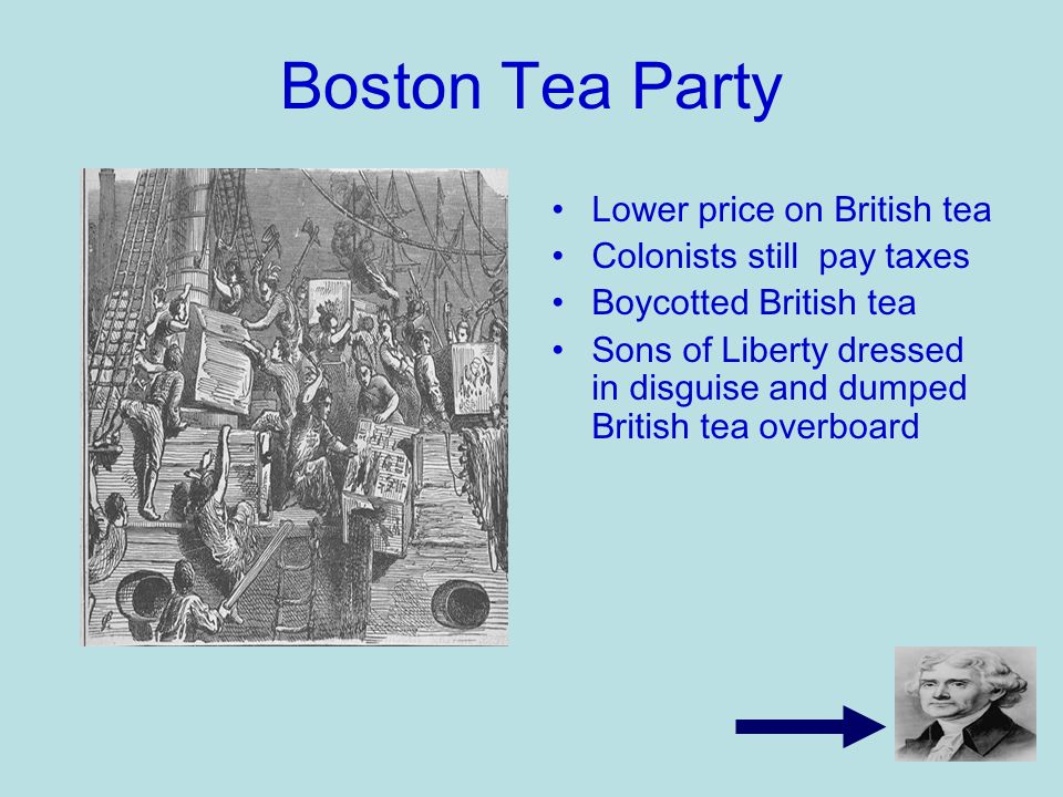 Boston Tea Party Lower price on British tea Colonists still pay taxes Boycotted British tea Sons of Liberty dressed in disguise and dumped British tea