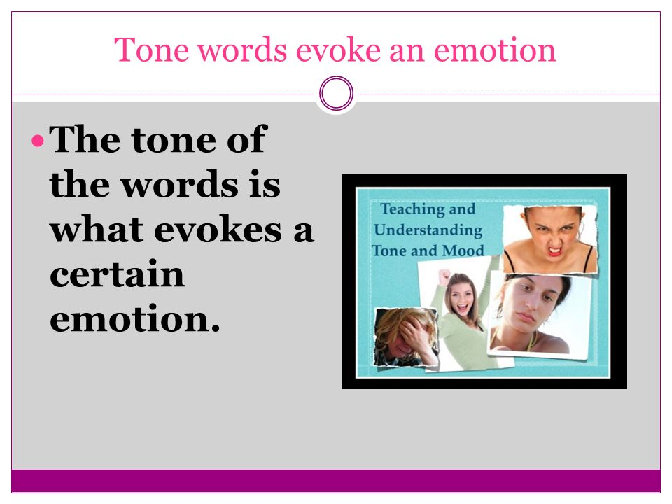 Tone words evoke an emotion The tone of the words is what evokes a certain emotion.