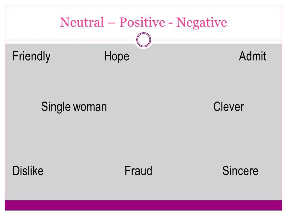 Neutral – Positive - Negative Friendly Hope Admit Single womanClever Dislike Fraud Sincere