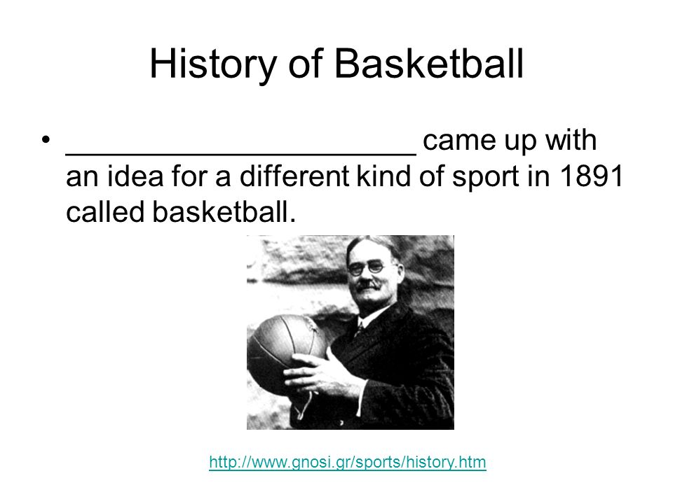 History of Basketball _____________________ came up with an idea for a different kind of sport in 1891 called basketball.