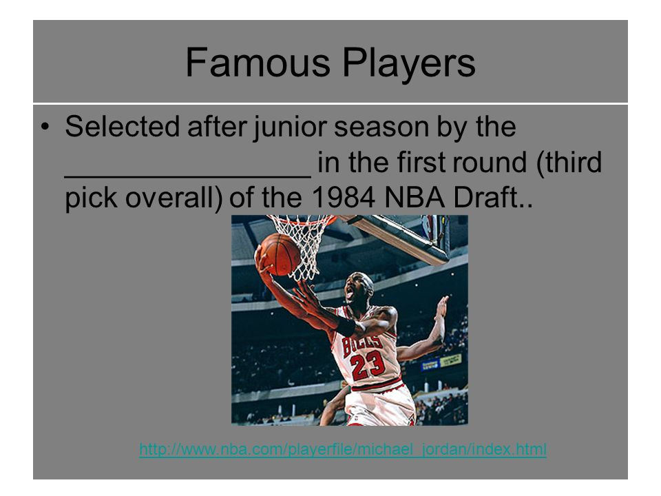 Famous Players Selected after junior season by the _______________ in the first round (third pick overall) of the 1984 NBA Draft..