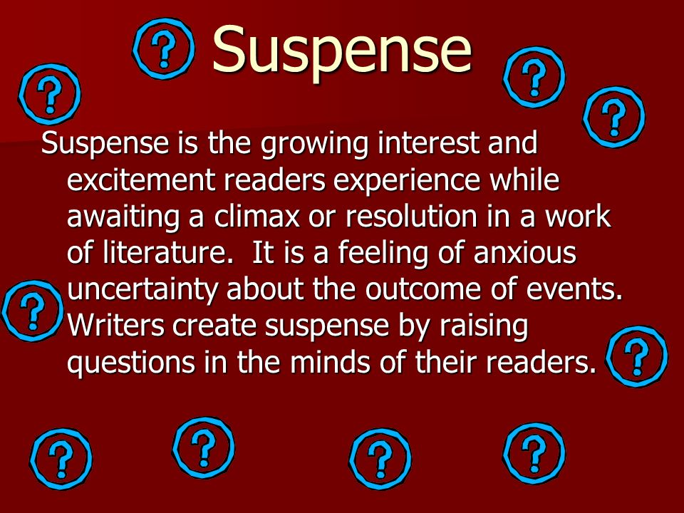 Suspense Suspense is the growing interest and excitement readers experience while awaiting a climax or resolution in a work of literature. It is a fee