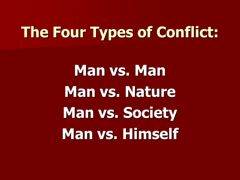 The Four Types of Conflict: Man vs. Man Man vs. Nature Man vs. Society Man vs. Himself