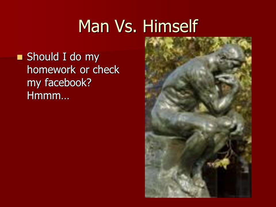 Man Vs. Himself Should I do my homework or check my facebook? Hmmm… Should I do my homework or check my facebook? Hmmm…
