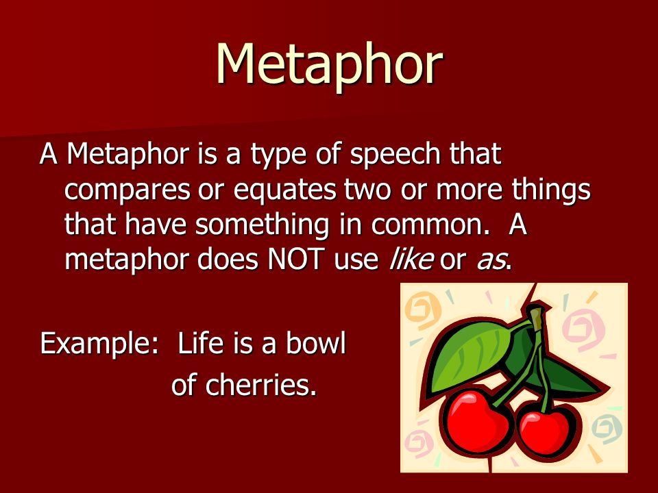 Metaphor A Metaphor is a type of speech that compares or equates two or more things that have something in common. A metaphor does NOT use like or as.