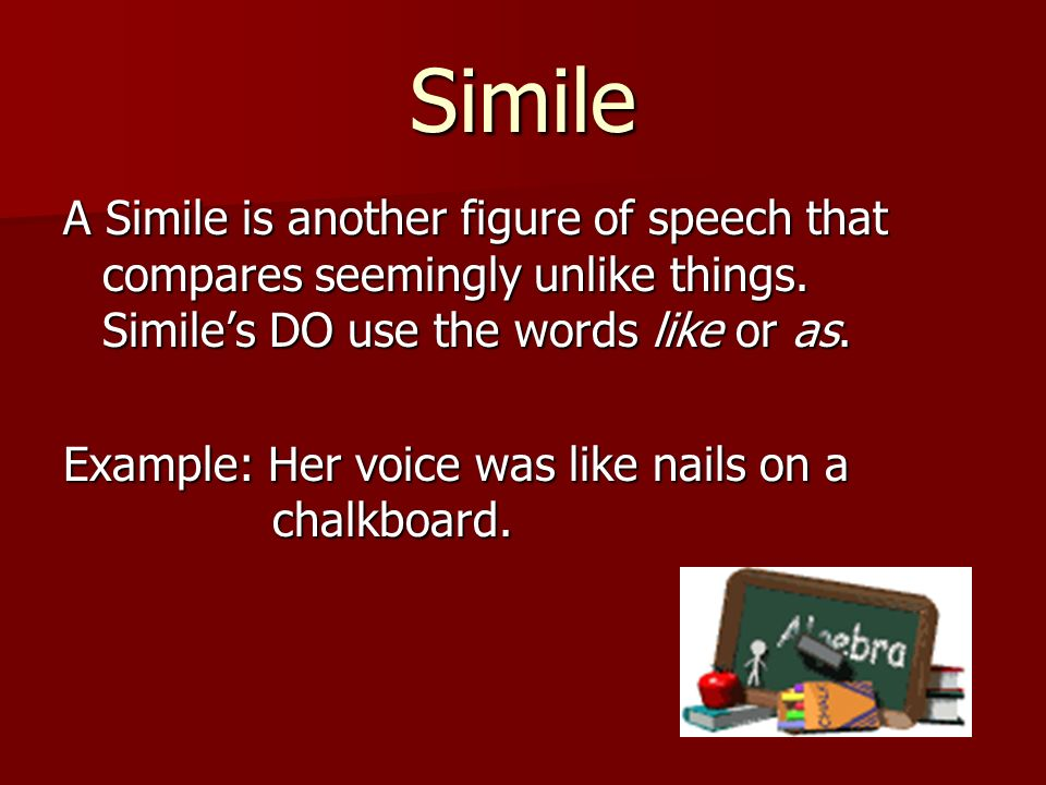 Simile A Simile is another figure of speech that compares seemingly unlike things. Similes DO use the words like or as. Example: Her voice was like na