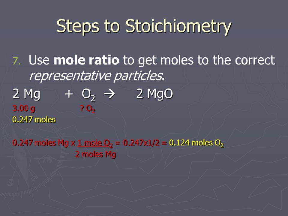 Steps to Stoichiometry 7. 7. Use mole ratio to get moles to the correct representative particles. 2 Mg + O 2 2 MgO 3.00 g ? O 2 0.247 moles 0.247 mole